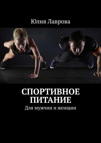 Юлия Лаврова Спортивное питание. Для мужчин и женщин