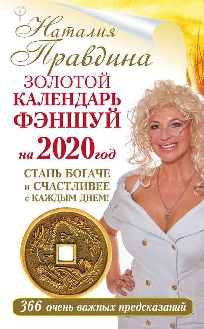 Наталия Правдина. Золотой календарь фэншуй на 2020 год. 366 очень важных предсказаний. Стань богаче и счастливее с каждым днем!