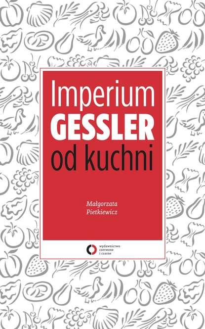 Małgorzata Pietkiewicz Imperium Gessler od kuchni małgorzata czerwińska buczek ziutek chłopiec od parasola