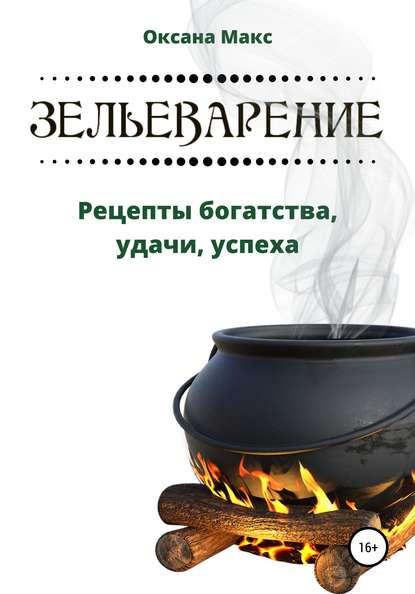 Оксана Макс Зельеварение. Рецепты богатства, удачи, успеха