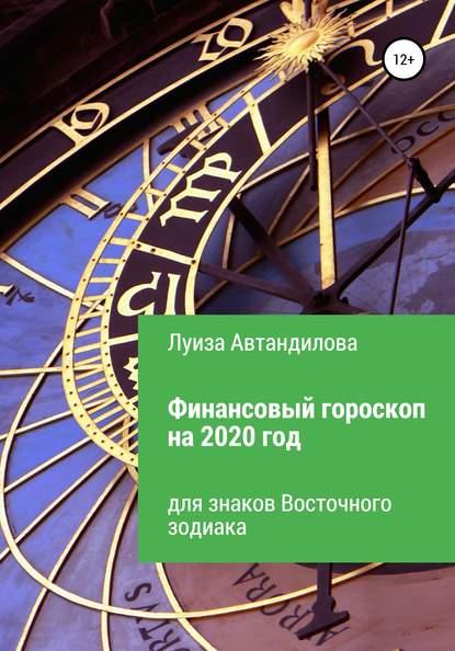 Луиза Юрьевна Автандилова Финансовый гороскоп на 2020 год для знаков Восточного зодиака
