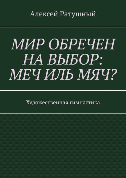 Алексей Алексеевич Ратушный Мир обречен навыбор: меч ильмяч? Художественная гимнастика