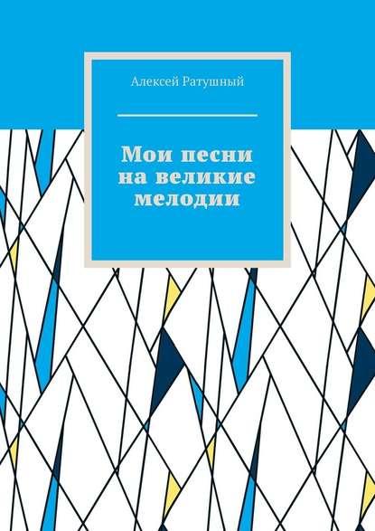 Алексей Алексеевич Ратушный Мои песни навеликие мелодии
