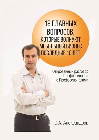 Сергей Александров 18главных вопросов, которые волнуют мебельный бизнес последние 10лет плечков сергей продавец на миллион как продавать много и дорого в розничном магазине