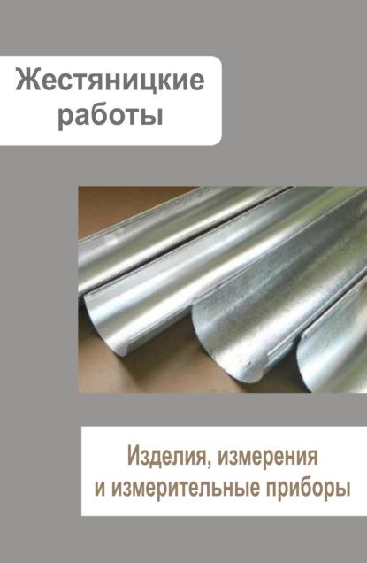 Группа авторов Жестяницкие работы. Изделия, измерения и измерительные приборы