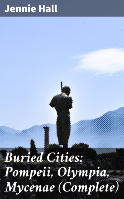 Фото - Jennie Hall Buried Cities: Pompeii, Olympia, Mycenae (Complete) jennie hall buried cities pompeii olympia mycenae complete