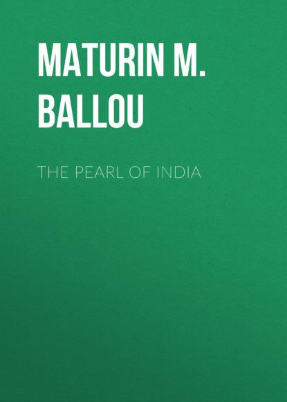 Maturin M. Ballou The Pearl of India maturin m ballou the story of malta