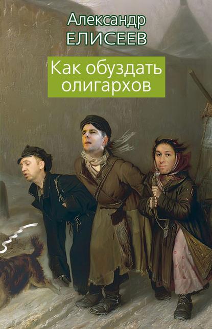 Александр Елисеев Как обуздать олигархов