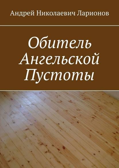Андрей Николаевич Ларионов Обитель ангельской пустоты андрей ангелов продажа души
