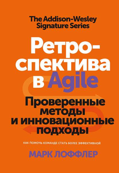 Марк Лоффлер Ретроспектива в Agile лоффлер марк ретроспектива в agile проверенные методы и инновационные подходы