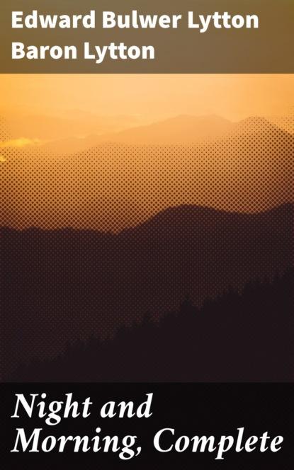 Фото - Baron Edward Bulwer Lytton Lytton Night and Morning, Complete edward bulwer lytton the essential edward bulwer lytton collection
