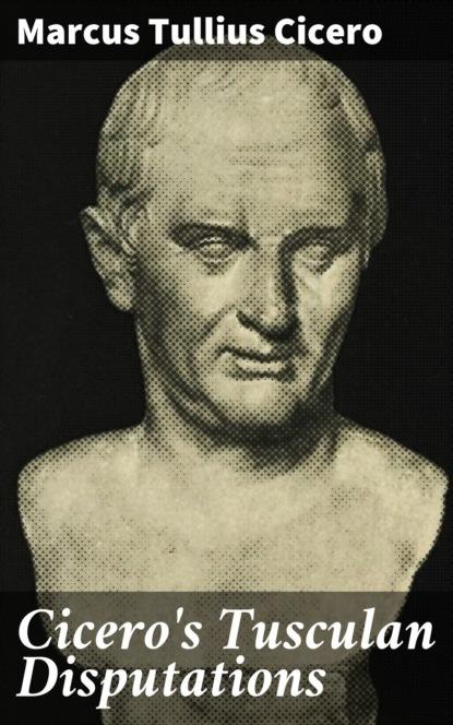 Марк Туллий Цицерон Cicero's Tusculan Disputations марк туллий цицерон cato
