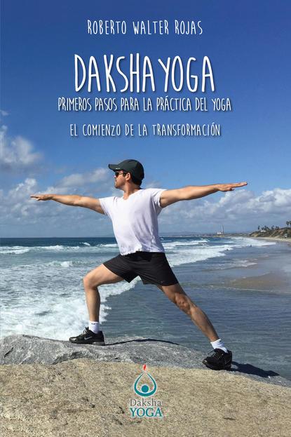 Roberto Walter Rojas Daksha Yoga. Primeros pasos para la práctica del yoga josé luis morales los 13 pasos 1 escalón la forma práctica para ser un representante protagonista