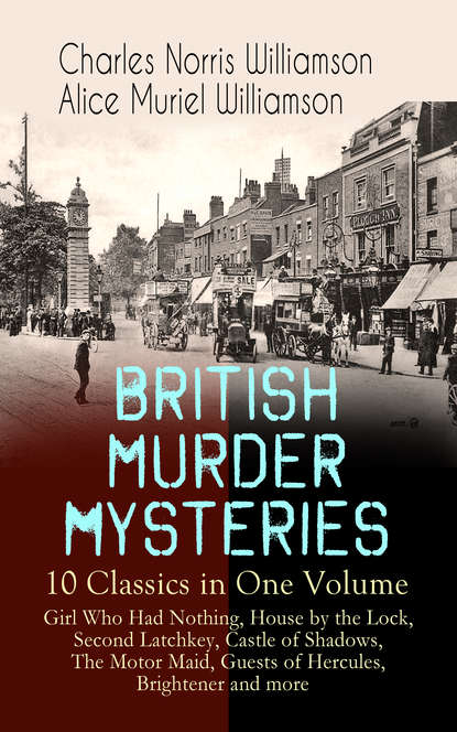 Фото - Charles Norris Williamson BRITISH MURDER MYSTERIES – 10 Classics in One Volume: Girl Who Had Nothing, House by the Lock, Second Latchkey, Castle of Shadows, The Motor Maid, Guests of Hercules, Brightener and more charles norris williamson british murder mysteries – 10 novels in one volume