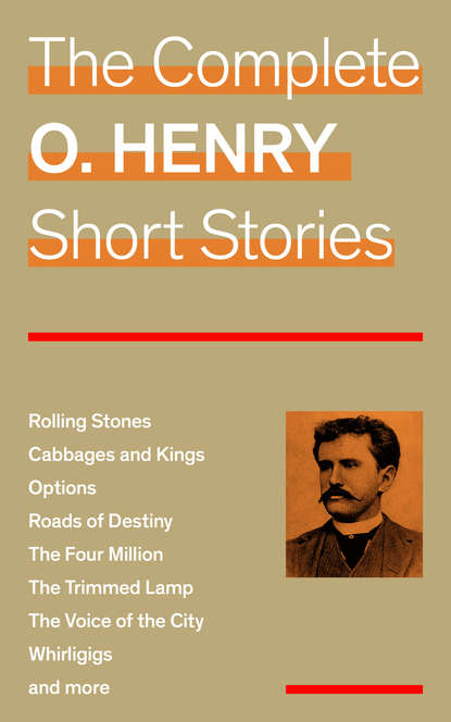 O. Hooper Henry The Complete O. Henry Short Stories (Rolling Stones + Cabbages and Kings + Options + Roads of Destiny + The Four Million + The Trimmed Lamp + The Voice of the City + Whirligigs and more) o henry the voice of the city голос большого города на английском языке