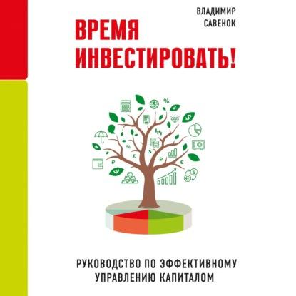 Савенок Владимир Степанович Время инвестировать! Руководство по эффективному управлению капиталом обложка