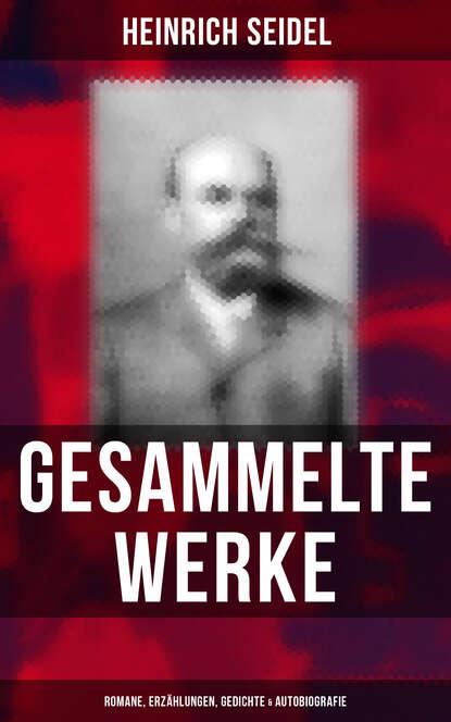 Heinrich Seidel Gesammelte Werke: Romane, Erzählungen, Gedichte & Autobiografie недорого