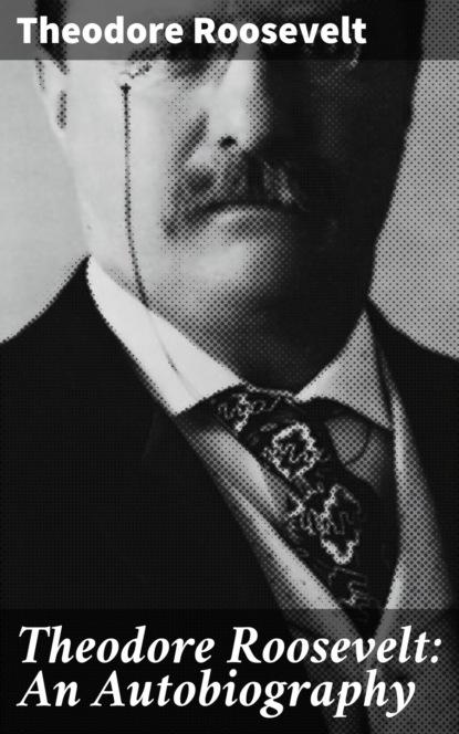 Theodore Roosevelt Theodore Roosevelt: An Autobiography marshall saunders beautiful joe an autobiography