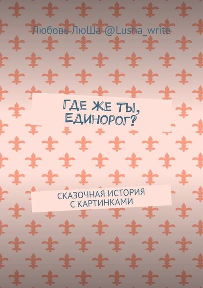 цена на Любовь ЛюШа @lusha_write Гдеже ты, Единорог? Сказочная история скартинками