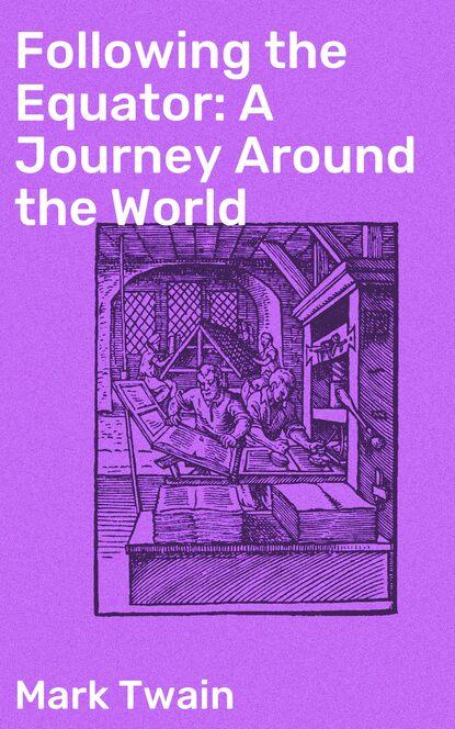 Марк Твен Following the Equator: A Journey Around the World марк твен following the equator a journey around the world