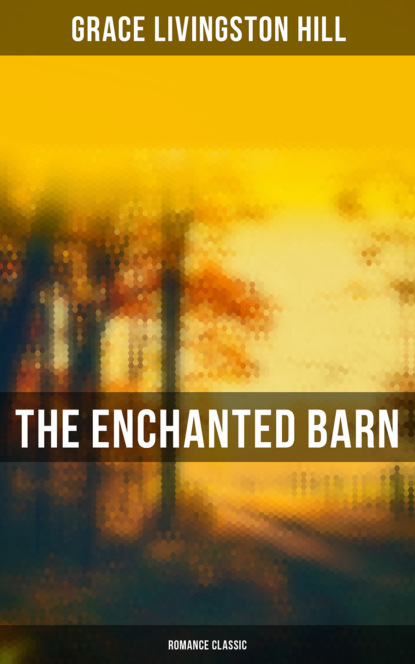 Grace Livingston Hill The Enchanted Barn (Romance Classic) grace livingston hill a voice in the wilderness western classic