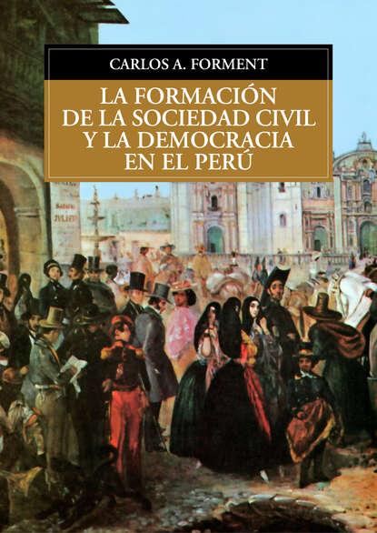 Carlos Forment La formación de la sociedad civil y la democracia en el Perú esteban ierardo la sociedad de la excitación