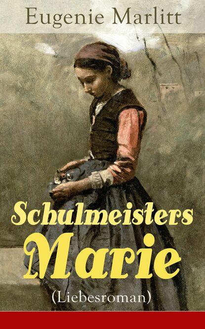 Eugenie Marlitt Schulmeisters Marie (Liebesroman) eugenie marlitt schulmeisters marie