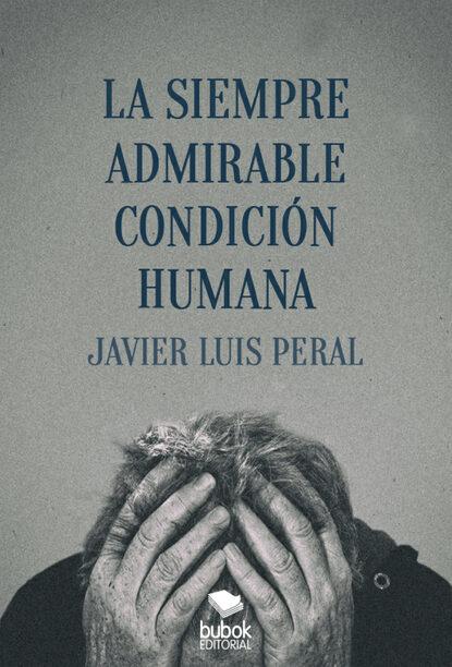 Javier Luis Peral La siempre admirable condición humana