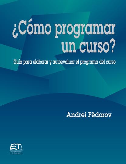 Andrei Fëdorov ¿Cómo programar un curso? Guía para evaluar y autoevaluar el programa del curso josé luis morales los 13 pasos 1 escalón la forma práctica para ser un representante protagonista