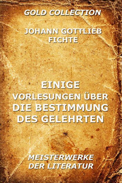 Johann Gottlieb Fichte Einige Vorlesungen über die Bestimmung des Gelehrten johann gottlieb fichte beitrag zur berichtigung der urteile des publikums über die französische revolution