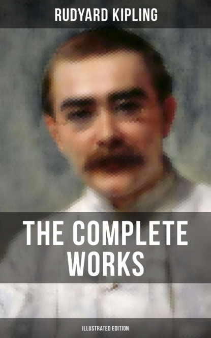 Rudyard 1865-1936 Kipling THE COMPLETE WORKS OF RUDYARD KIPLING (Illustrated Edition) rudyard 1865 1936 kipling the complete novels of rudyard kipling illustrated edition