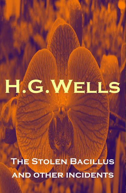 H. G. Wells The Stolen Bacillus and other incidents h g wells select conversations with an uncle now extinct and two other reminiscences