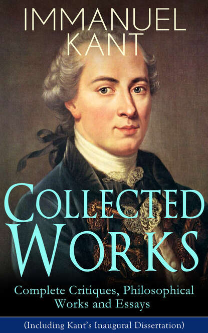 Immanuel Kant Collected Works of Immanuel Kant: Complete Critiques, Philosophical Works and Essays (Including Kant's Inaugural Dissertation) immanuel kant immanuel kant philosophical books critiques