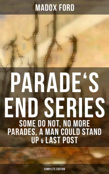 Madox Hueffer Ford Parade's End Series: Some Do Not, No More Parades, A Man Could Stand Up & Last Post ford madox ford no more parades volume 2 of the tetralogy parade s end