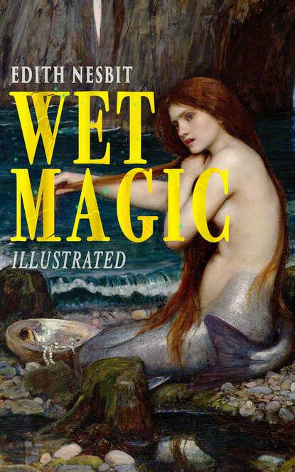 Эдит Несбит Wet Magic (Illustrated) эдит несбит the complete bastable family series illustrated edition