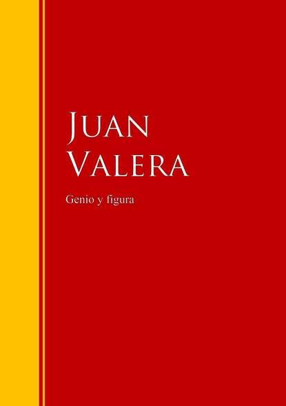 Juan Valera Genio y figura juan valera a quién debe darse crédito