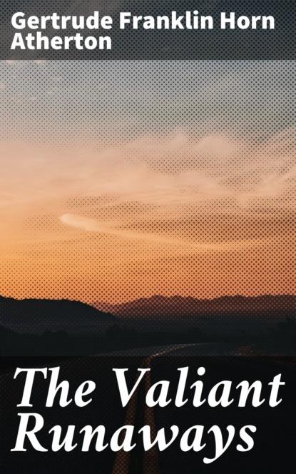 Gertrude Franklin Horn Atherton The Valiant Runaways the valiant