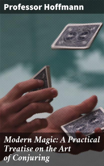 цена на Professor Hoffmann Modern Magic: A Practical Treatise on the Art of Conjuring
