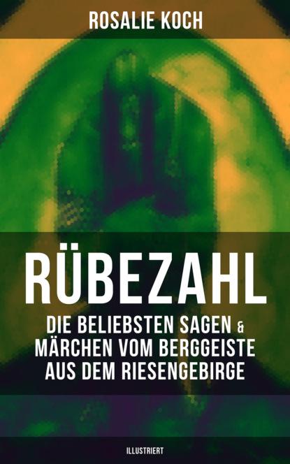 Rosalie Koch Rübezahl: Die beliebsten Sagen & Märchen vom Berggeiste aus dem Riesengebirge (Illustriert) johann karl august musäus rübezahl zu dank bezahlt rübezahl und die mutter