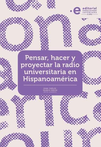 Juan Carlos Valencia Rincón Pensar, hacer y proyectar la radio universitaria en Hispanoamérica juan carlos mendez guedez la noche y yo