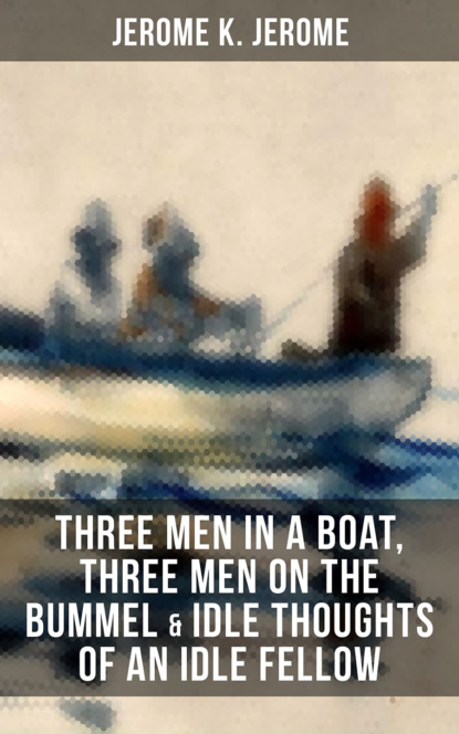 Джером К. Джером JEROME K. JEROME: Three Men in a Boat, Three Men on the Bummel & Idle Thoughts of an Idle Fellow jerome k jerome idle thoughts