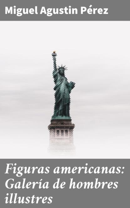 Miguel Agustin Pérez Figuras americanas: Galería de hombres illustres miguel pérez de laborda ¿quiénes somos