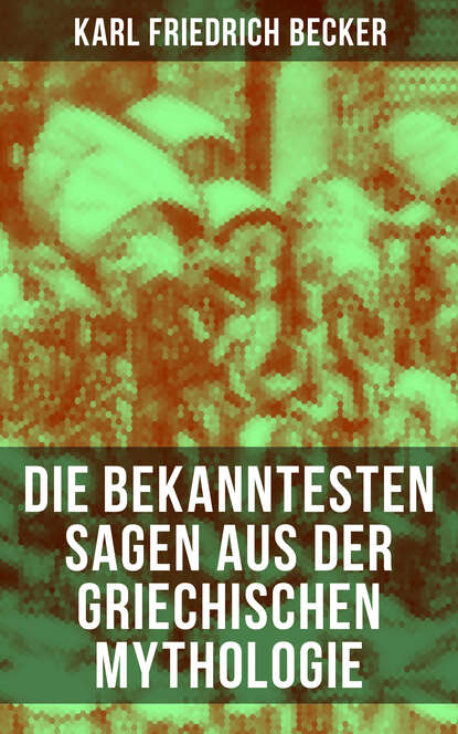 Фото - Karl Friedrich Becker Die bekanntesten Sagen aus der Griechischen Mythologie karl friedrich becker weltgeschichte t 13