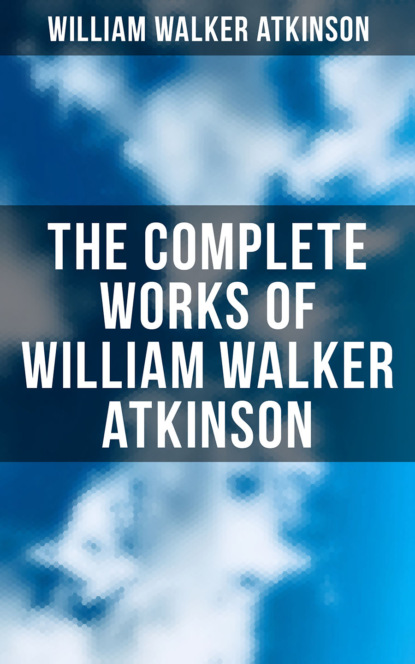 William Walker Atkinson The Complete Works of William Walker Atkinson: The Power of Concentration, Mind Power, Raja Yoga, The Secret of Success, Self-Healing by Thought Force and much more atkinson william walker the psychology of salesmanship