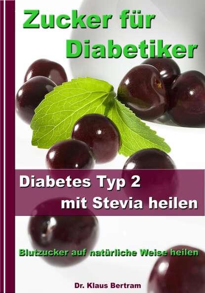 Dr. Klaus Bertram Zucker für Diabetiker - Diabetes Typ 2 mit Stevia heilen - Blutzucker auf natürliche Weise senken dr klaus bertram arthrose – vergessen sie medikamente – mit natürlichen heilverfahren schmerz