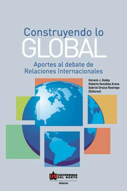 Horacio Godoy Construyendo lo global. Aporte al debate de Relaciones Internacionales erik olin wright construyendo utopías reales