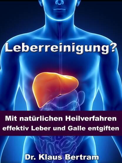 Dr. Klaus Bertram Leberreinigung? - Mit natürlichen Heilverfahren effektiv Leber und Galle entgiften dr klaus bertram arthrose – vergessen sie medikamente – mit natürlichen heilverfahren schmerz