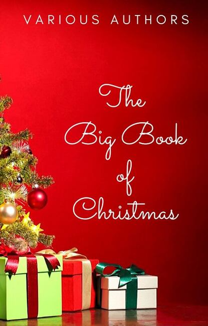 Лаймен Фрэнк Баум The Big Book of Christmas: 250+ Vintage Christmas Stories, Carols, Novellas, Poems by 120+ Authors лаймен фрэнк баум big book of christmas novels tales legends