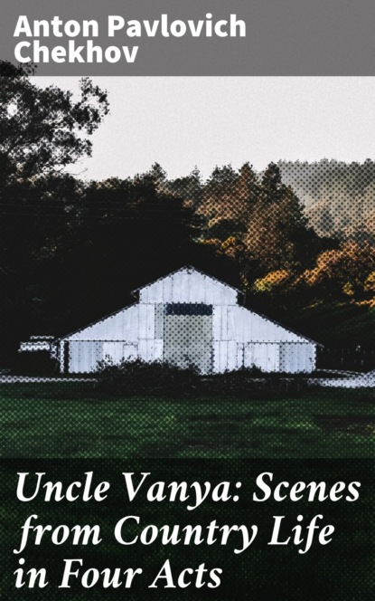 Anton Pavlovich Chekhov Uncle Vanya: Scenes from Country Life in Four Acts philip hensher scenes from early life