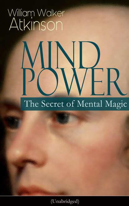 William Walker Atkinson MIND POWER: The Secret of Mental Magic (Unabridged) mind magic
